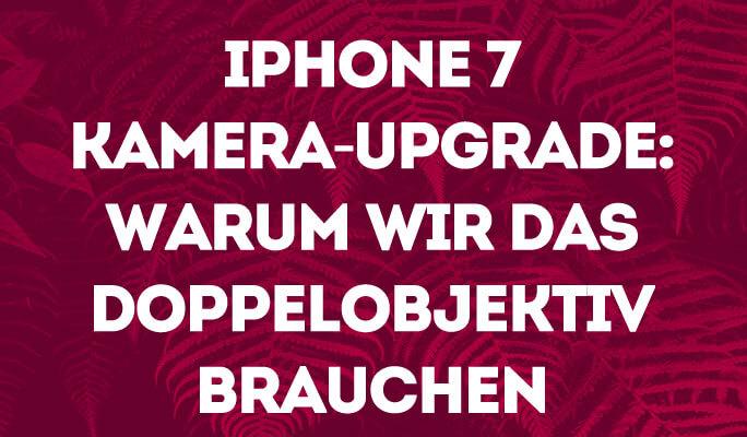 iPhone 7 Kamera-Upgrade: Warum wir das Doppelobjektiv brauchen