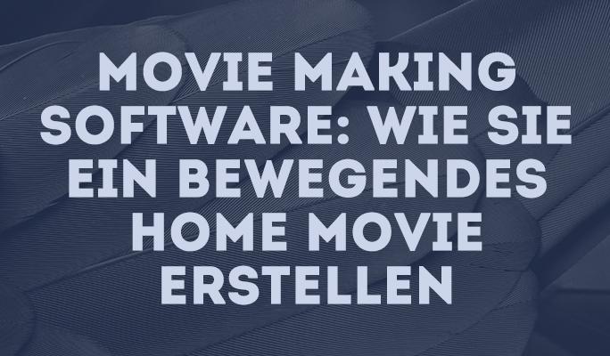 Movie Making Software: Wie Sie ein bewegendes Home Movie erstellen