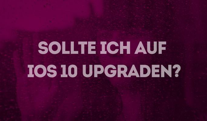 Sollte ich auf iOS 10 Upgraden oder nicht