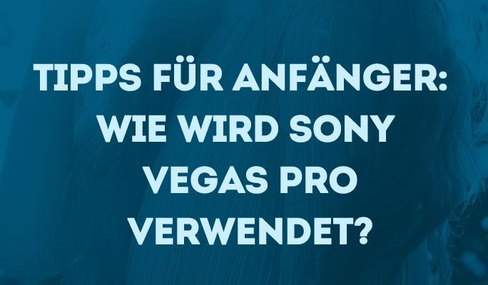 Bearbeitungstipps für Anfänger: Wie wird Sony (Magix) Vegas Pro verwendet