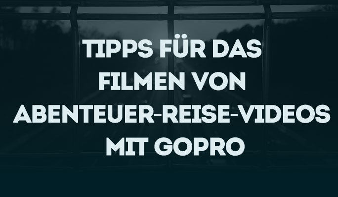 Tipps für das Filmen von Abenteuer-Reise-Videos mit GoPro