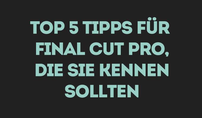 Top 5 Final Cut Pro Bearbeitungstipps die Sie kennen sollten