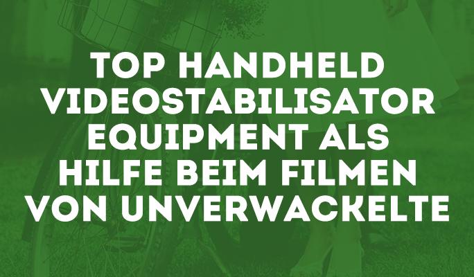 Top Handheld Stabilisator Equipment für das Filmen von unverwackelte Videos