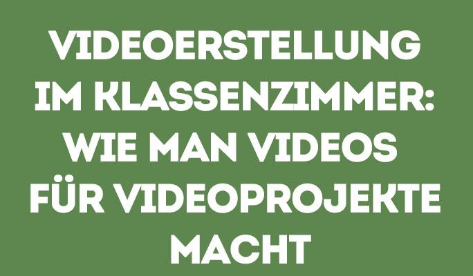 Videoerstellung im Klassenzimmer: Wie man Videos für Videoprojekte macht