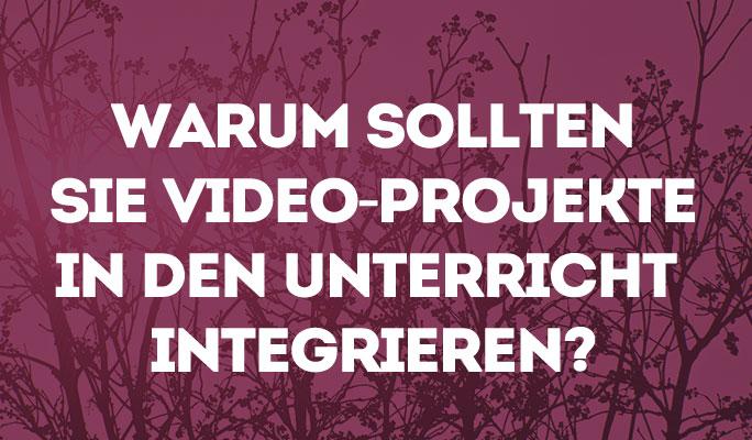 Warum sollten Sie Video-Projekte in den Unterricht integrieren?