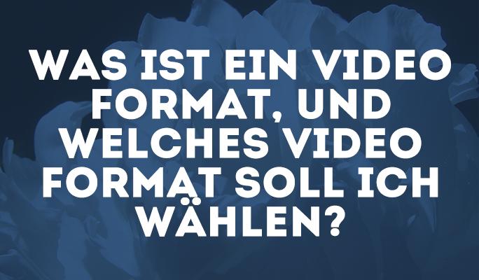Was ist ein Video Format, und welches Video Format soll ich wählen?