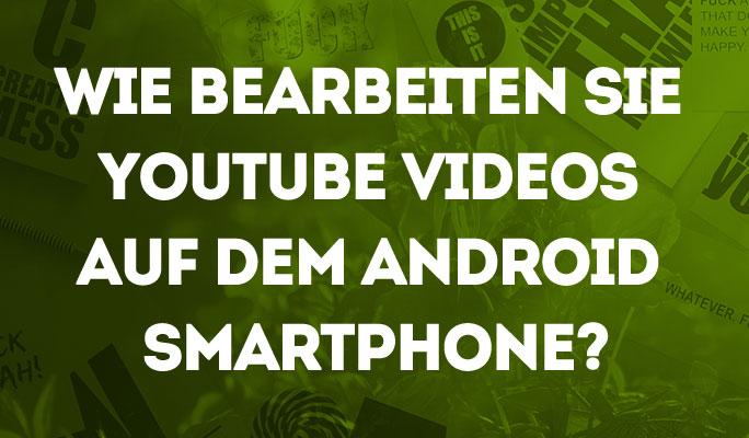 Wie bearbeiten Sie YouTube Videos auf Android Smartphone