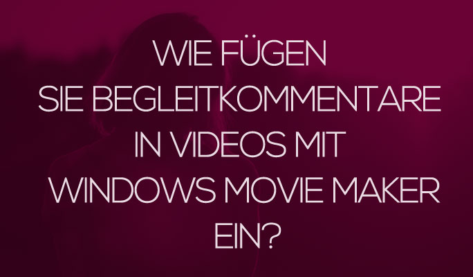 So fügen Sie Begleitkommentare in Videos mit Windows Movie Maker ein