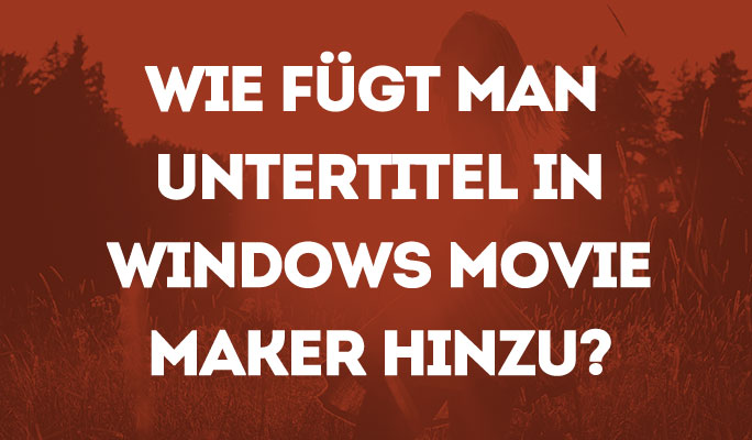 Wie kann man Untertitel in Windows Movie Maker hinzufügen