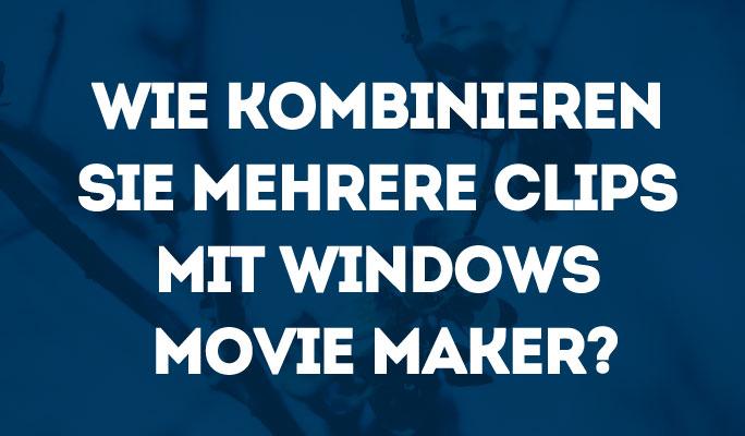 Wie kombinieren Sie mehrere Clips mit Windows Movie Maker?