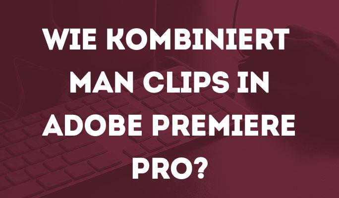 Wie Zusammenführen/Kombinieren von Clips in Adobe Premiere Pro