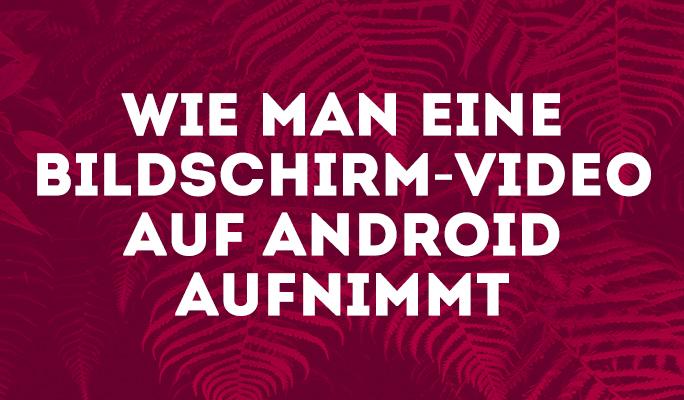 Wie man eine Bildschirm-Video auf Android aufnimmt