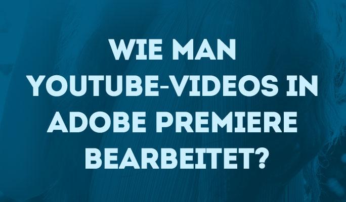 Wie Sie YouTube-Videos in Adobe Premiere bearbeiten können