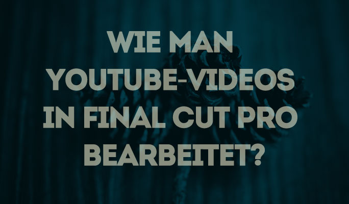 Wie man YouTube-Videos in Final Cut Pro bearbeitet