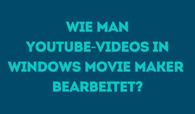 Wie man YouTube-Videos in Windows Movie Maker bearbeitet