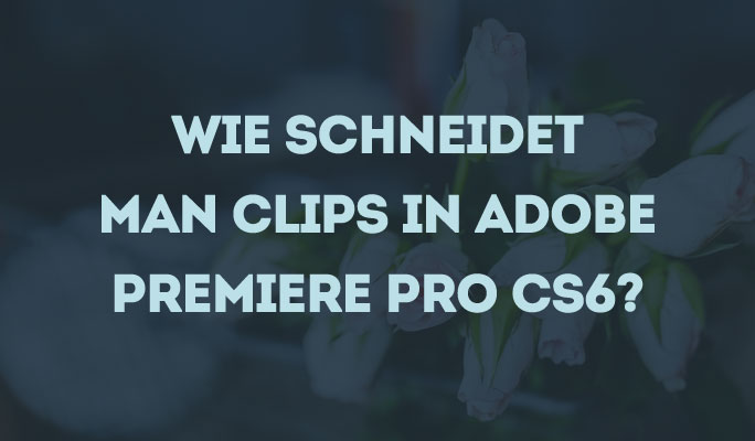Wie Clips in Adobe Premiere Pro CS6 schneiden