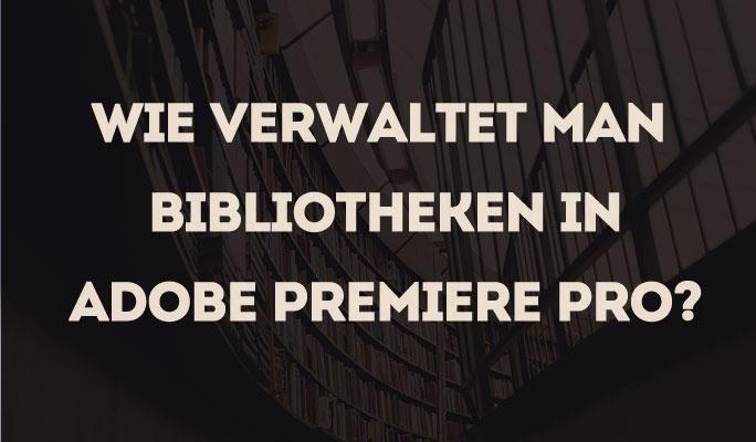 Wie Bibliotheken in Adobe Premiere Pro verwalten