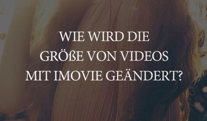 Wie wird die Größe von Videos mit iMovie geändert?