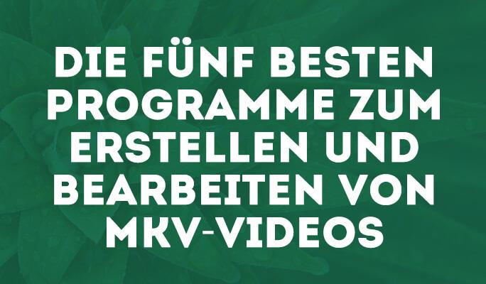 Die fünf besten Programme zum Erstellen und Bearbeiten von MKV-Videos