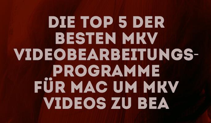Die Top 5 der besten MKV Videobearbeitungsprogramme für Mac um MKV Videos zu bea