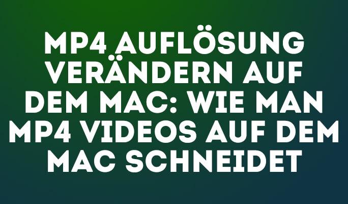 MP4 Auflösung verändern auf dem Mac: Wie man MP4 Videos auf dem Mac schneidet