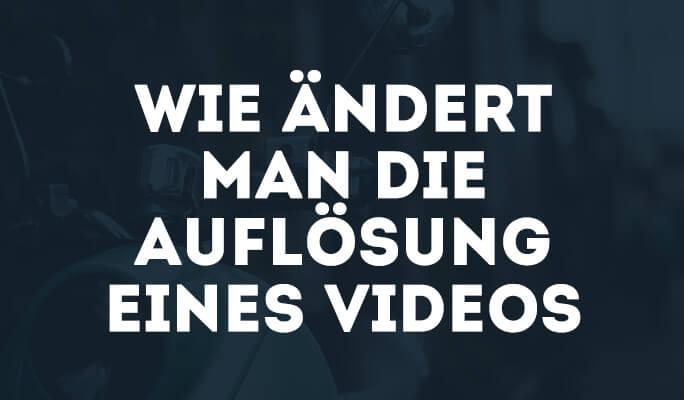 Wie ändert man die Auflösung eines Videos