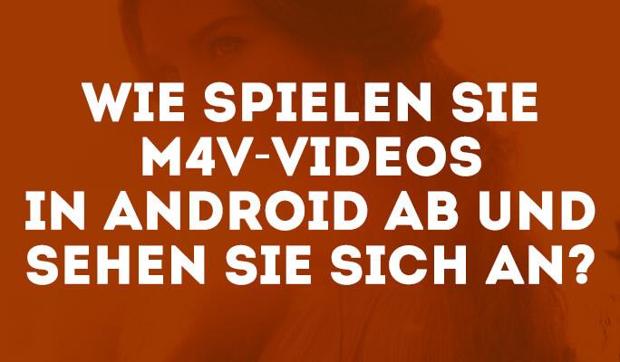 Wie spielen Sie M4V-Videos in Android ab und sehen Sie sich an?