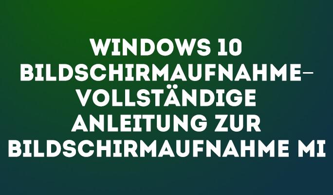 Windows 10 Bildschirmaufnahme – Vollständige Anleitung zur Bildschirmaufnahme